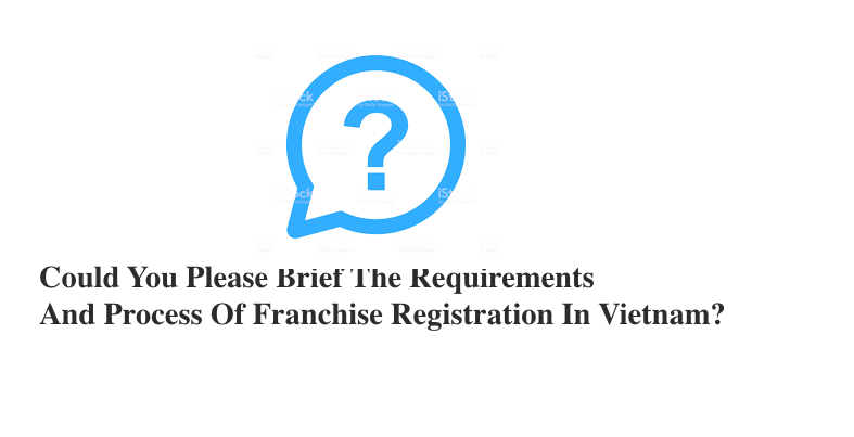 Franchise in Vietnam: Could you please brief the requirements and process of franchise registration in Vietnam?