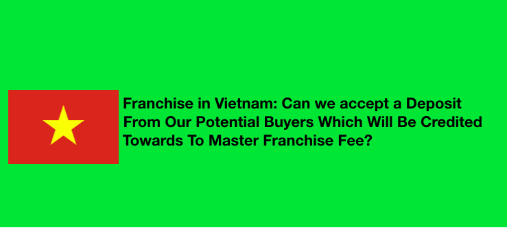 Franchise in Vietnam: Can we accept a deposit from our potential buyers which will be credited towards to master franchise fee?