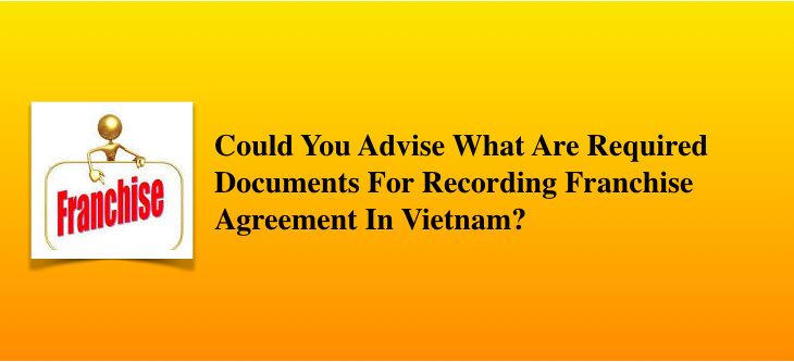 Could You Advise What Are Required Documents For Recording Franchise Agreement In Vietnam?