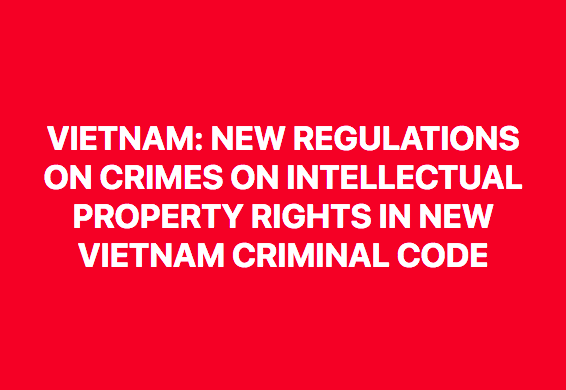Vietnam_ Significant amendments- Crimes on Intellectual Property Rights In The New Vietnam Criminal Code