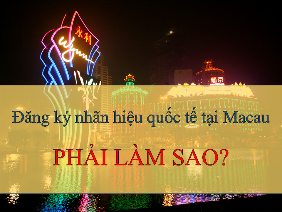 đăng ký nhãn hiệu quốc tế tại Macau, đăng ký nhãn hiệu tại Macau, cách thức đăng ký nhãn hiệu tại Macau, đăng ký thương hiệu tại Macau như thế nào?, Quy trình đăng ký nhãn hiệu tại Macau, Thủ tục đăng ký nhãn hiệu tại Macau, đăng ký nhãn hiệu tại Macao