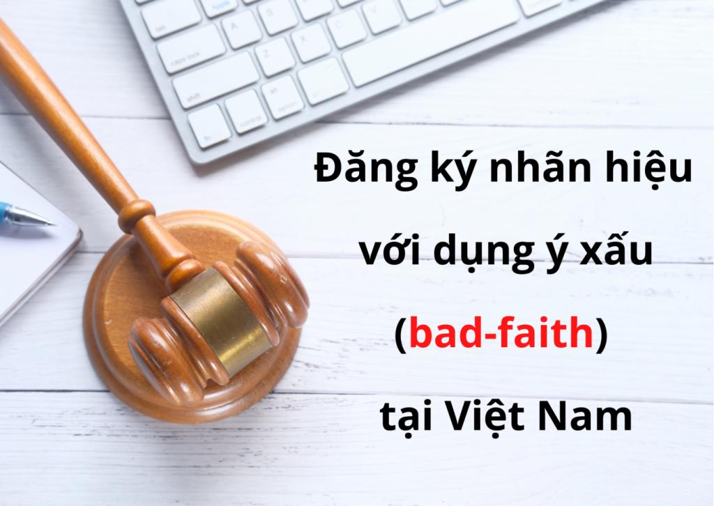 """Đăng ký nhãn hiệu với dụng ý xấu (bad-faith) tại Việt Nam, Bad faith trong đăng ký nhãn hiệu tại Việt Nam, Tiêu chí để xác định sự """"không trung thực"""" trong đăng ký nhãn hiệu, Cách thức để chứng minh Người nộp đơn """"không trung thực"""" trong việc đăng ký, Việt Nam cần làm gì để giảm thiểu tình trạng nộp đơn """"không trung thực"""", Pháp luật Việt Nam cần điều chỉnh như thế nào để giúp giảm thiểu tình trạng việc nộp đơn """"không trung thực"""""""