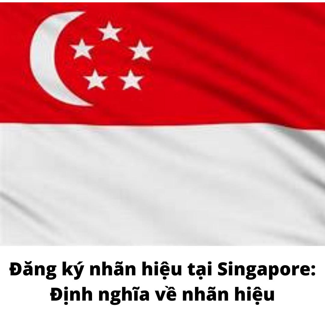 Đăng ký nhãn hiệu tại Singapore: Định nghĩa về nhãn hiệu, Định nghĩa về nhãn hiệu tại Singapore, Nhãn hiệu tại Singapore, định nghĩa về nhãn hiệu tại Singapore