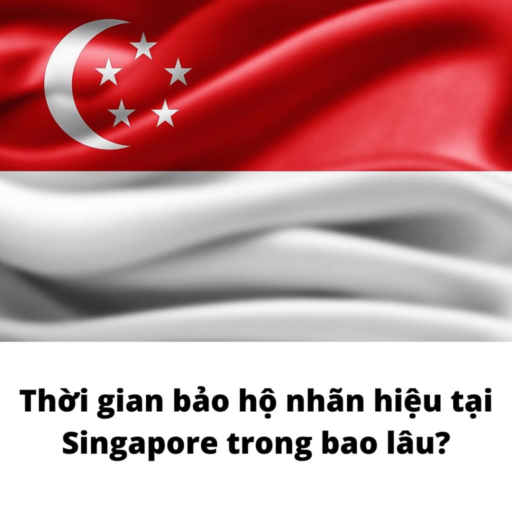 Thời gian bảo hộ nhãn hiệu tại Singapore trong bao lâu?, Thời gian bảo hộ nhãn hiệu tại Singapore, Hiệu lực của nhãn hiệu đã đăng ký tại Singapore, Thời gian đăng ký nhãn hiệu tại Singapore, thời gian bảo hộ thương hiệu tại Singapore
